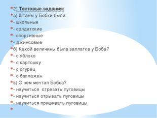 2) Тестовые задания: а) Штаны у Бобки были: - школьные - солдатские - спортив