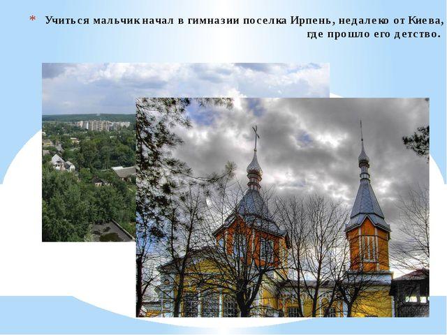 Учиться мальчик начал в гимназии поселка Ирпень, недалеко от Киева, где прошл...