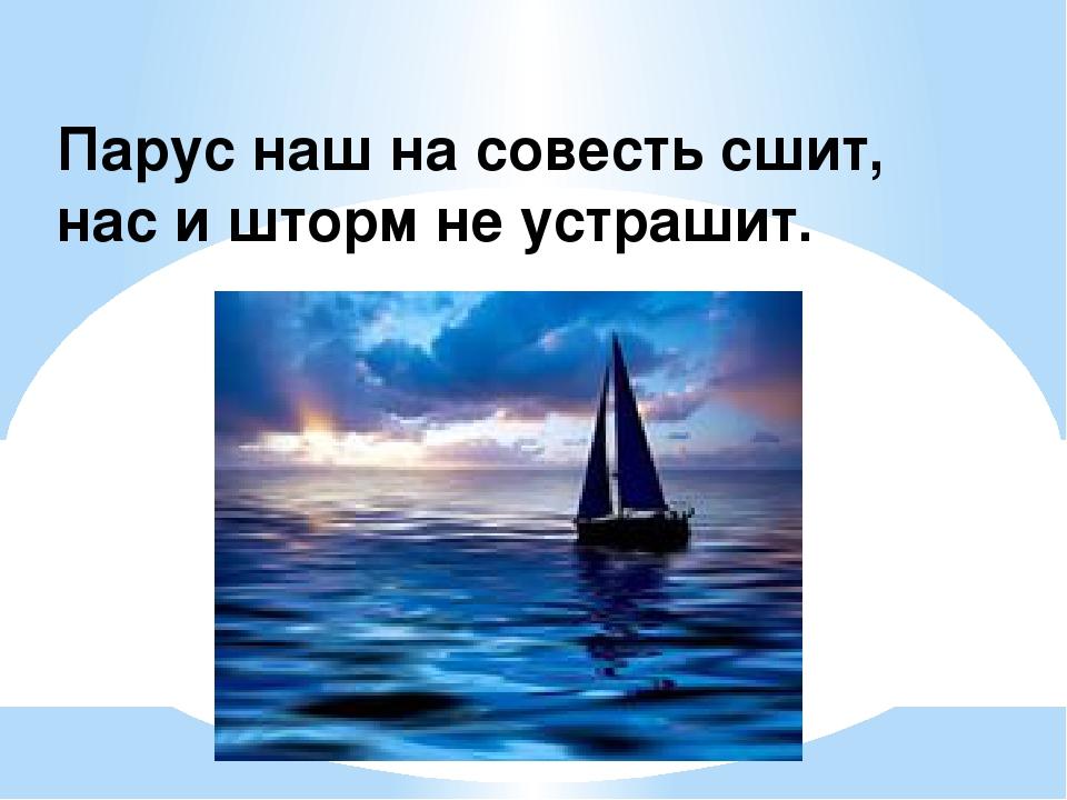 Парус наш на совесть сшит, нас и шторм не устрашит.