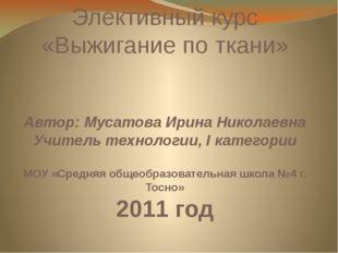 Элективный курс «Выжигание по ткани» Автор: Мусатова Ирина Николаевна Учитель