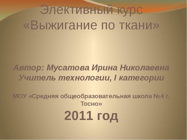 Элективный курс «Выжигание по ткани» Автор: Мусатова Ирина Николаевна Учитель...