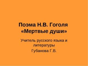 Поэма Н.В. Гоголя «Мертвые души» Учитель русского языка и литературы Губанова