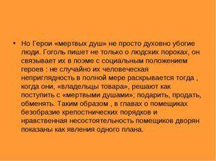 Но Герои «мертвых душ» не просто духовно убогие люди. Гоголь пишет не только