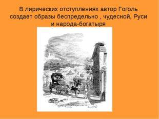 В лирических отступлениях автор Гоголь создает образы беспредельно , чудесной