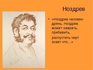Ноздрев «Ноздрев человек-дрянь, Ноздрев может наврать, прибавить, распустить