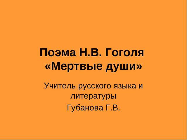 Поэма Н.В. Гоголя «Мертвые души» Учитель русского языка и литературы Губанова...