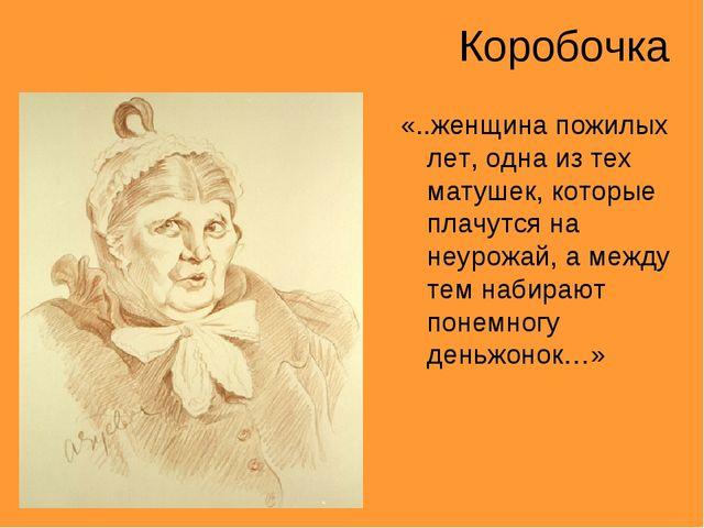 Коробочка «..женщина пожилых лет, одна из тех матушек, которые плачутся на не...