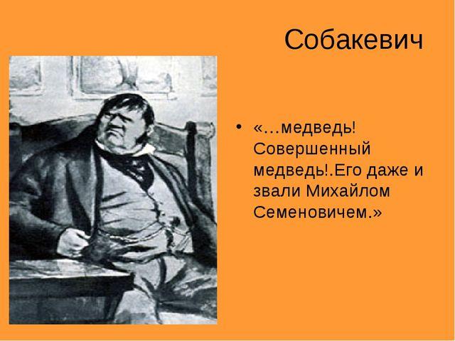 Собакевич «…медведь! Совершенный медведь!.Его даже и звали Михайлом Семенович...