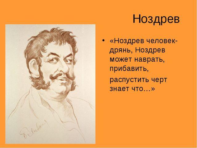 Ноздрев «Ноздрев человек-дрянь, Ноздрев может наврать, прибавить, распустить...