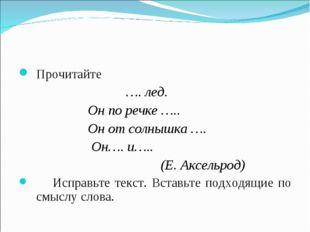 Прочитайте …. лед. Он по речке ….. Он от солнышка …. Он…. и….. (Е. Аксельрод)