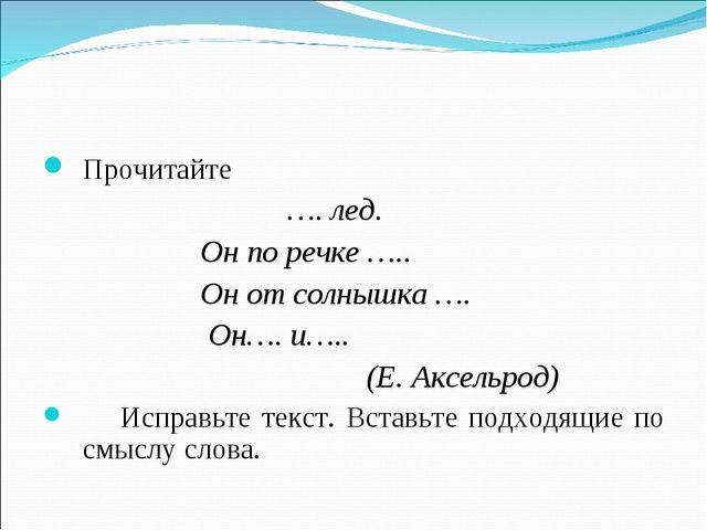 Прочитайте …. лед. Он по речке ….. Он от солнышка …. Он…. и….. (Е. Аксельрод)...