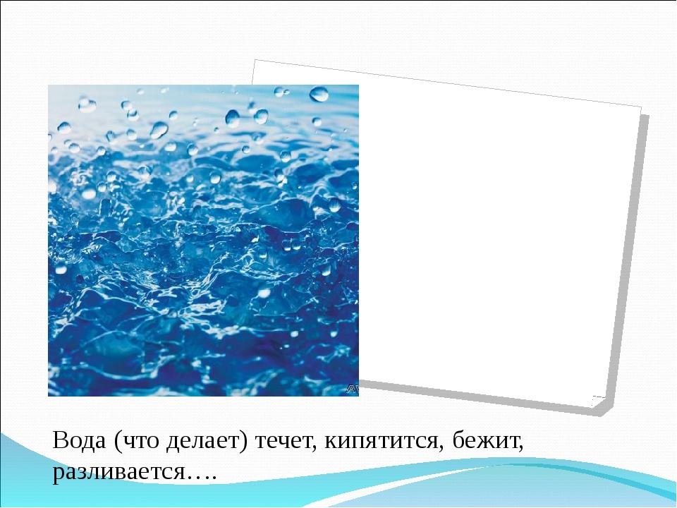 Вода (что делает) течет, кипятится, бежит, разливается….