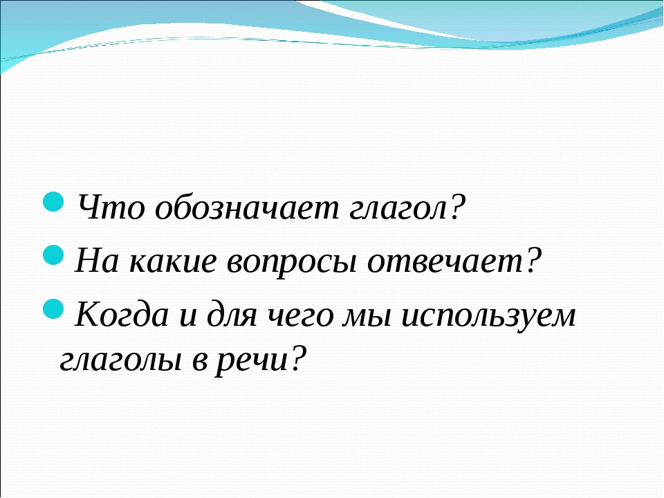 Что обозначает глагол? На какие вопросы отвечает? Когда и для чего мы исполь...