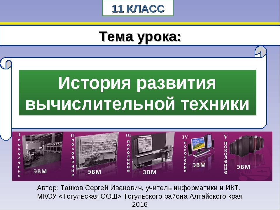 11 КЛАСС Тема урока: Автор: Танков Сергей Иванович, учитель информатики и ИКТ...