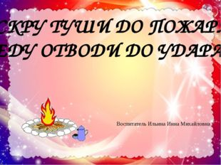 ИСКРУ ТУШИ ДО ПОЖАРА, БЕДУ ОТВОДИ ДО УДАРА! Воспитатель Ильина Инна Михайловна