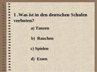 1 .Was ist in den deutschen Schulen verboten? a) Tanzen b) Rauchen c) Spielen