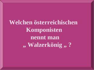 """Welchen österreichischen Komponisten nennt man """" Walzerkönig """" ?"""