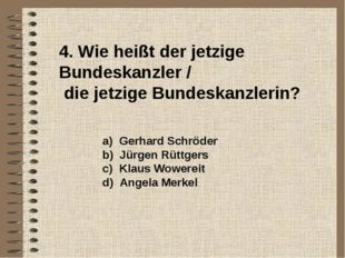 4. Wie heißt der jetzige Bundeskanzler / die jetzige Bundeskanzlerin? a) Ger