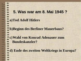 5. Was war am 8. Mai 1945 ? Tod Adolf Hitlers Beginn des Berliner Mauerbaus?