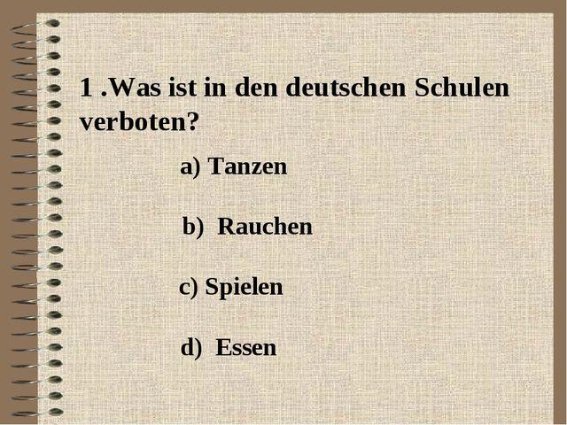 1 .Was ist in den deutschen Schulen verboten? a) Tanzen b) Rauchen c) Spielen...