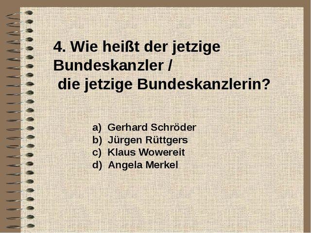 4. Wie heißt der jetzige Bundeskanzler / die jetzige Bundeskanzlerin? a) Ger...