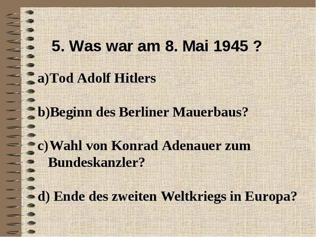 5. Was war am 8. Mai 1945 ? Tod Adolf Hitlers Beginn des Berliner Mauerbaus?...