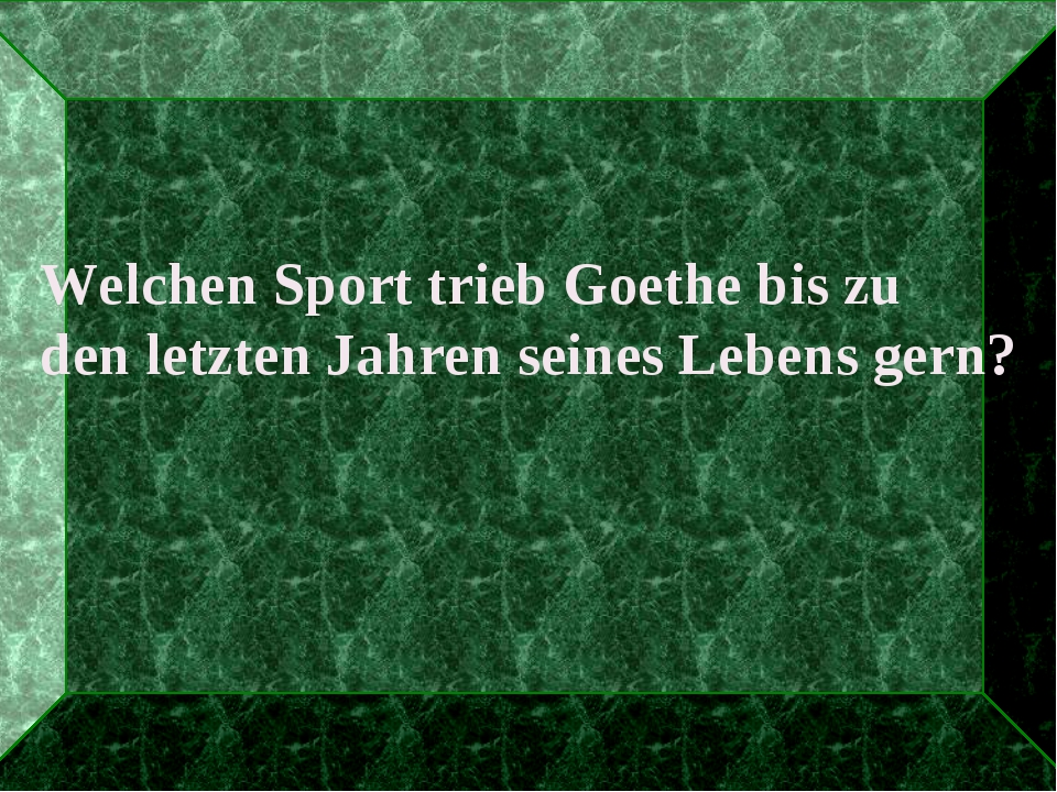 Welchen Sport trieb Goethe bis zu den letzten Jahren seines Lebens gern?