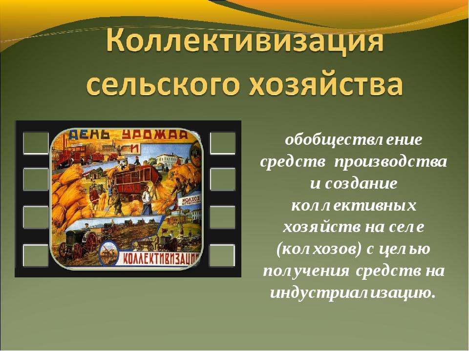 обобществление средств производства и создание коллективных хозяйств на селе...