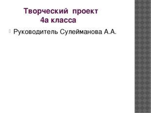 Творческий проект 4а класса Руководитель Сулейманова А.А.