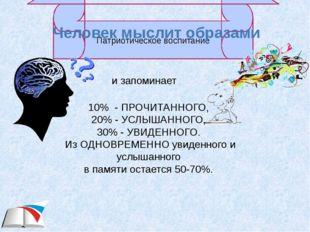 Человек мыслит образами и запоминает 10% - ПРОЧИТАННОГО, 20% - УСЛЫШАННОГО, 3