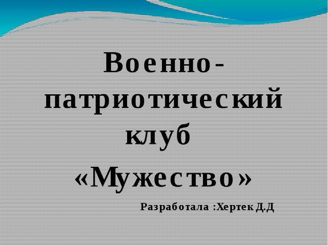 Военно-патриотический клуб «Мужество» Разработала :Хертек Д.Д