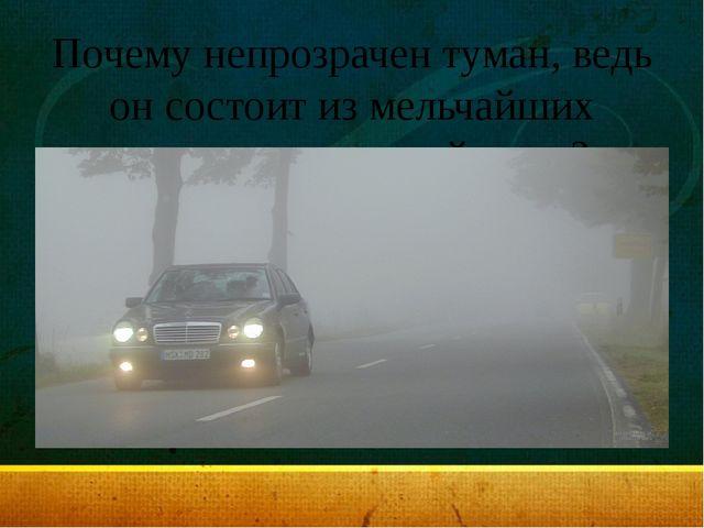 Почему непрозрачен туман, ведь он состоит из мельчайших капелек прозрачной во...