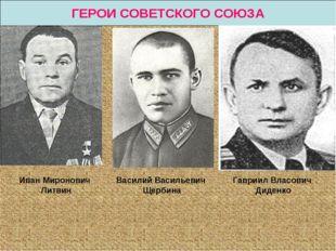 ГЕРОИ СОВЕТСКОГО СОЮЗА Иван Миронович Литвин Василий Васильевич Щербина Гаври