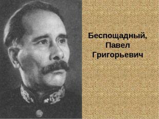 Беспощадный, Павел Григорьевич