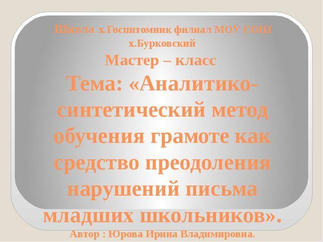 Школа х.Госпитомник филиал МОУ СОШ х.Бурковский Мастер – класс Тема: «Аналити...