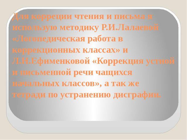 Для корреции чтения и письма я использую методику Р.И.Лалаевой «Логопедическа...