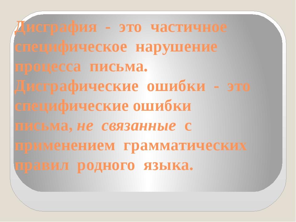 Дисграфия - это частичное специфическое нарушение процесса письма. Ди...
