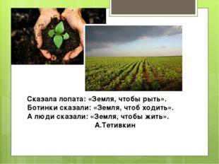Сказала лопата: «Земля, чтобы рыть». Ботинки сказали: «Земля, чтоб ходить». А