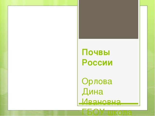 Почвы России Орлова Дина Ивановна ГБОУ школа №605 г. Санкт -Петербург