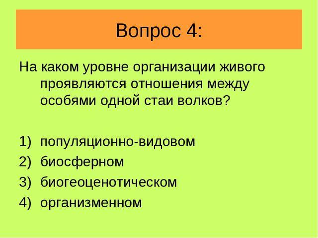 Вопрос 4: На каком уровне организации живого проявляются отношения между особ...