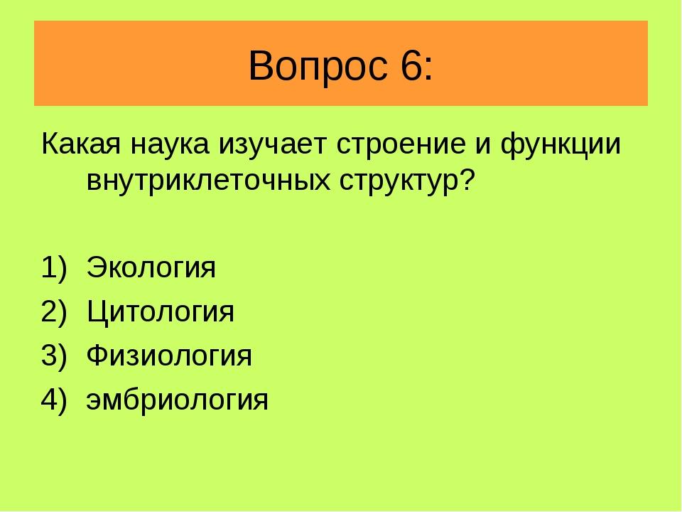 Вопрос 6: Какая наука изучает строение и функции внутриклеточных структур? Эк...