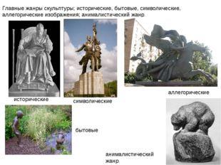 Главные жанры скульптуры; исторические, бытовые, символические, аллегорически