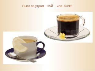 Пьют по утрам ЧАЙ или КОФЕ