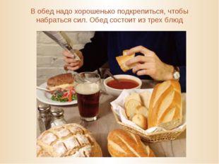 В обед надо хорошенько подкрепиться, чтобы набраться сил. Обед состоит из тре
