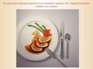 Во всех ресторанах принято есть вилкой и ножом, это главный признак этикета з