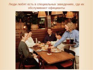 Люди любят есть в специальных заведениях, где их обслуживают официанты