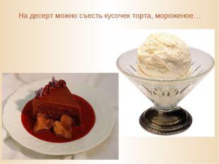 На десерт можно съесть кусочек торта, мороженое…