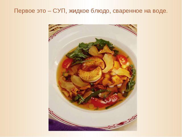 Первое это – СУП, жидкое блюдо, сваренное на воде.