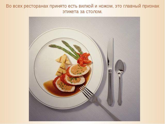Во всех ресторанах принято есть вилкой и ножом, это главный признак этикета з...