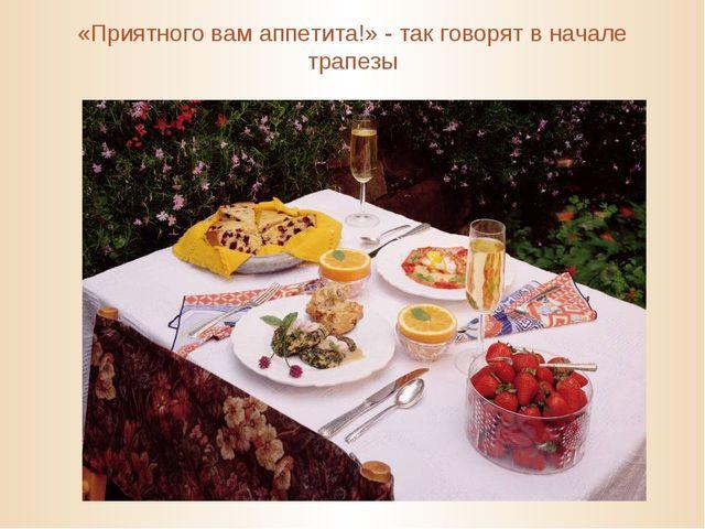 «Приятного вам аппетита!» - так говорят в начале трапезы